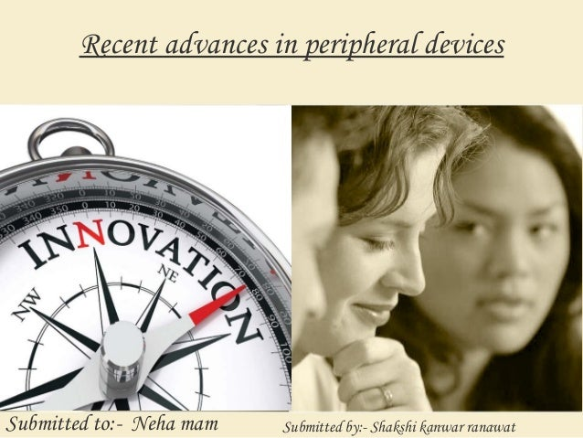 Recent advances in peripheral devices Submitted to:- Neha mam Submitted by:- Shakshi kanwar ranawat