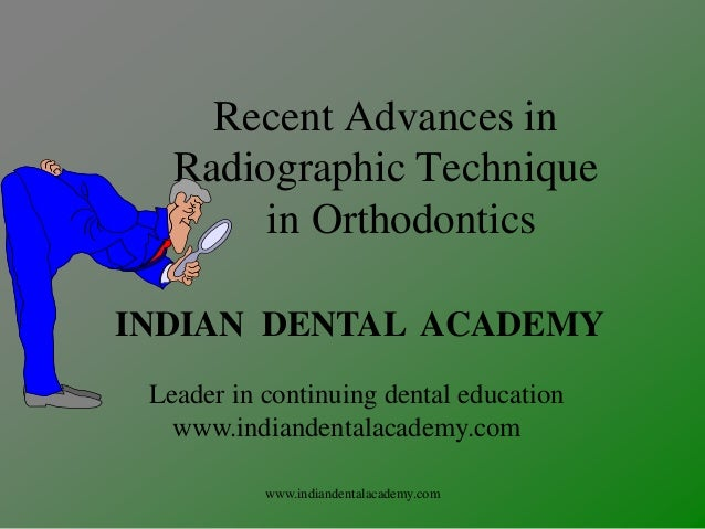 Recent Advances in Radiographic Technique in Orthodontics INDIAN DENTAL ACADEMY Leader in continuing dental education www....