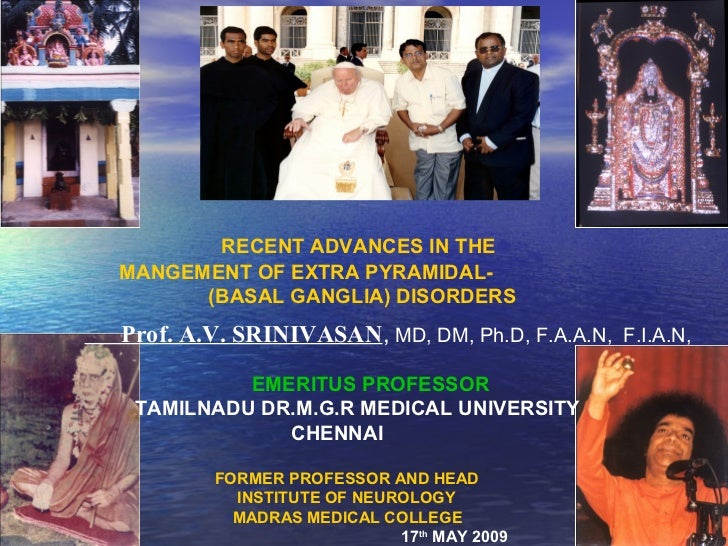 RECENT ADVANCES IN THEMANGEMENT OF EXTRA PYRAMIDAL-      (BASAL GANGLIA) DISORDERSProf. A.V. SRINIVASAN, MD, DM, Ph.D, F.A...