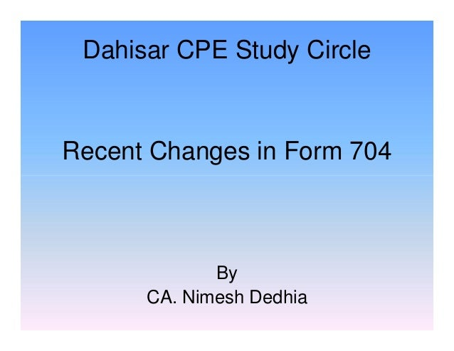 Dahisar CPE Study Circle  Recent Changes in Form 704  By CA. Nimesh Dedhia