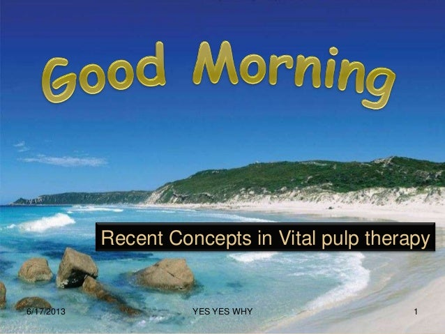 Recent Concepts in Vital pulp therapy6/17/2013 1YES YES WHY