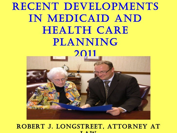 RECENT DEVELOPMENTS IN MEDICAID AND HEALTH CARE PLANNING 2011 BY ROBERT J. LONGSTREET, ATTORNEY AT LAW