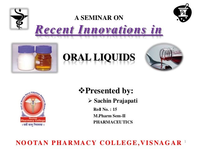 A SEMINAR ON Recent Innovations in ORAL LIQUIDS Presented by:  Sachin Prajapati Roll No. : 15 M.Pharm Sem-II PHARMACEUTI...
