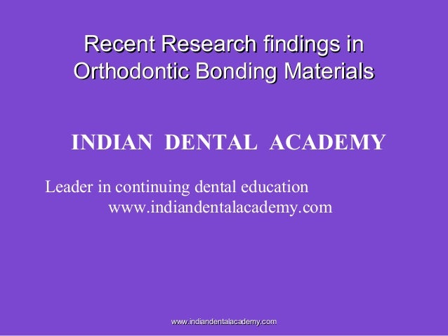 Recent Research findings in Orthodontic Bonding Materials INDIAN DENTAL ACADEMY Leader in continuing dental education www....