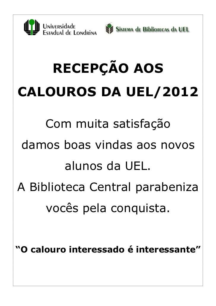 RECEPÇÃO AOSCALOUROS DA UEL/2012      Com muita satisfação damos boas vindas aos novos          alunos da UEL.A Biblioteca...