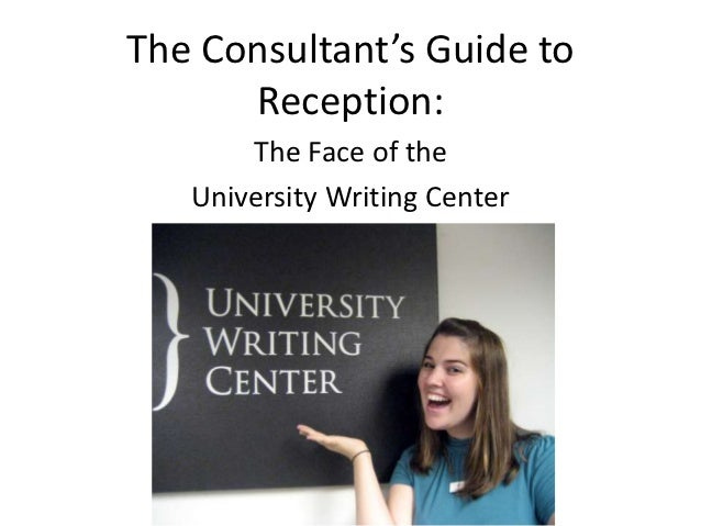 The Consultant's Guide to      Reception:       The Face of the   University Writing Center
