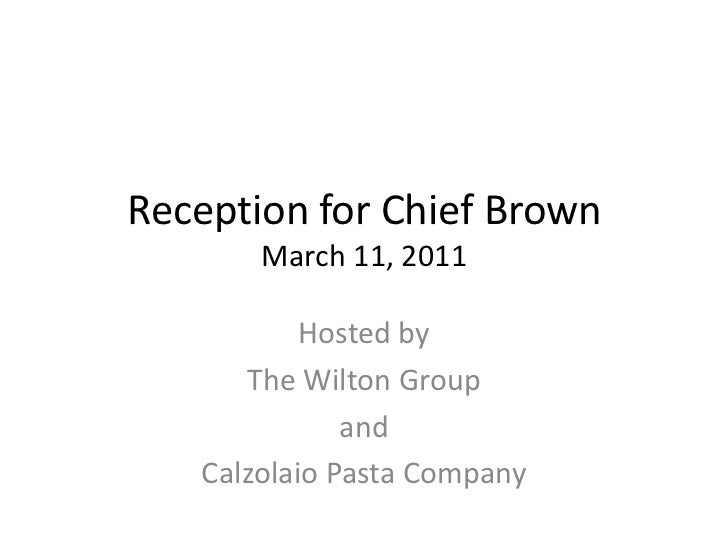 Reception for Chief BrownMarch 11, 2011<br />Hosted by <br />The Wilton Group<br />and<br />Calzolaio Pasta Company<br />