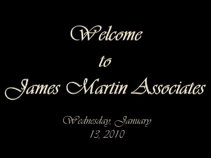 Welcome<br />to<br />James Martin Associates<br />Tuesday, January 05, 2010<br />