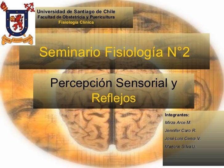 Seminario Fisiología N°2 Percepción Sensorial y  Reflejos Integrantes: Mirza Arce M. Jennifer Caro R. José Luis Cerva V. M...