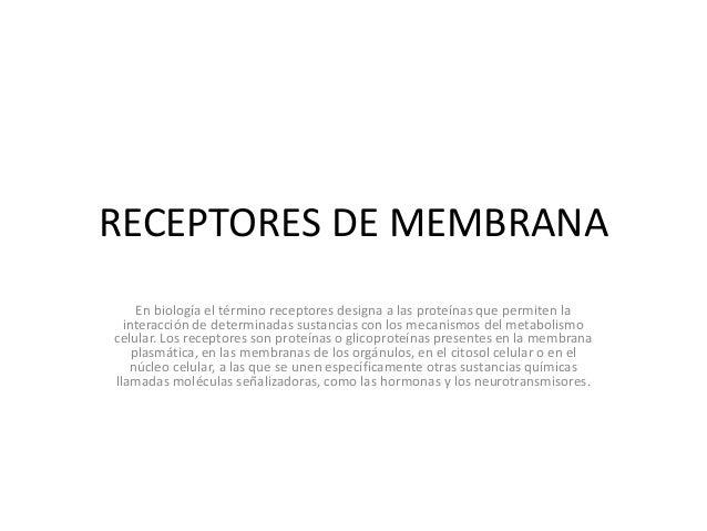 RECEPTORES DE MEMBRANA En biología el término receptores designa a las proteínas que permiten la interacción de determinad...