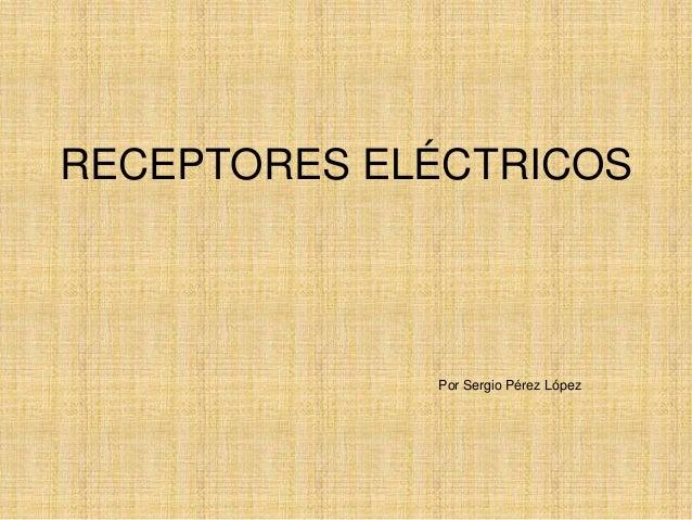 RECEPTORES ELÉCTRICOS Por Sergio Pérez López