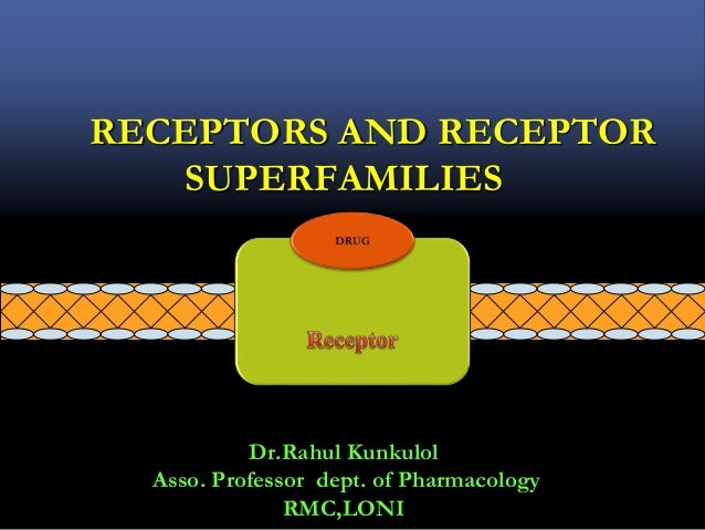 RECEPTORS AND RECEPTOR SUPERFAMILIES Dr.Rahul Kunkulol Asso. Professor dept. of Pharmacology RMC,LONI