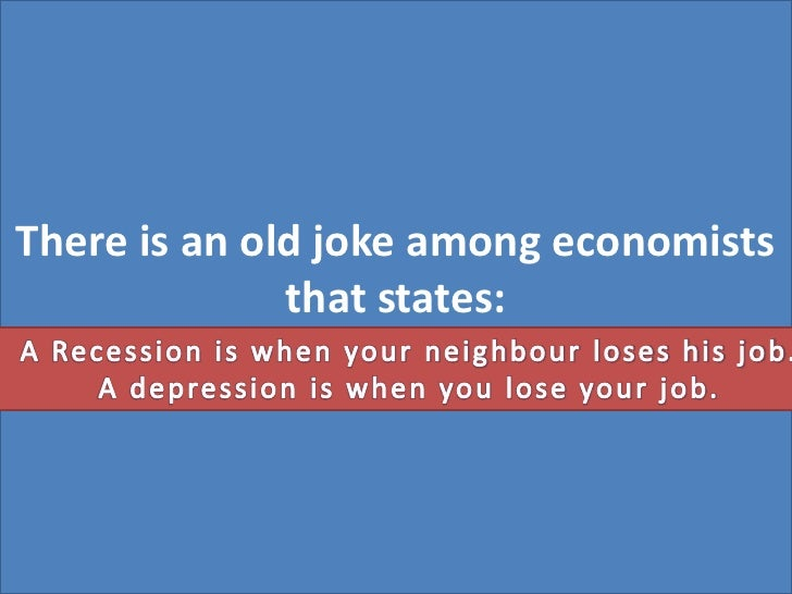 There is an old joke among economists that states: <br />A Recession is when your neighbour loses his job. <br />A depress...