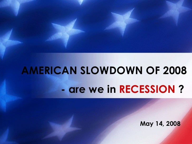 May 14, 2008 AMERICAN SLOWDOWN OF 2008 - are we in  RECESSION  ?