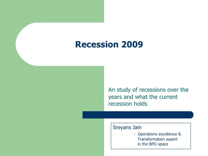 Recession 2009 An study of recessions over the years and what the current recession holds Sreyans Jain -  Operations excel...