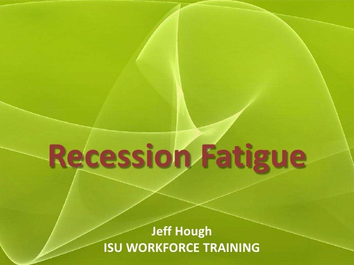 Recession Fatigue<br />Jeff Hough<br />ISU WORKFORCE TRAINING<br />