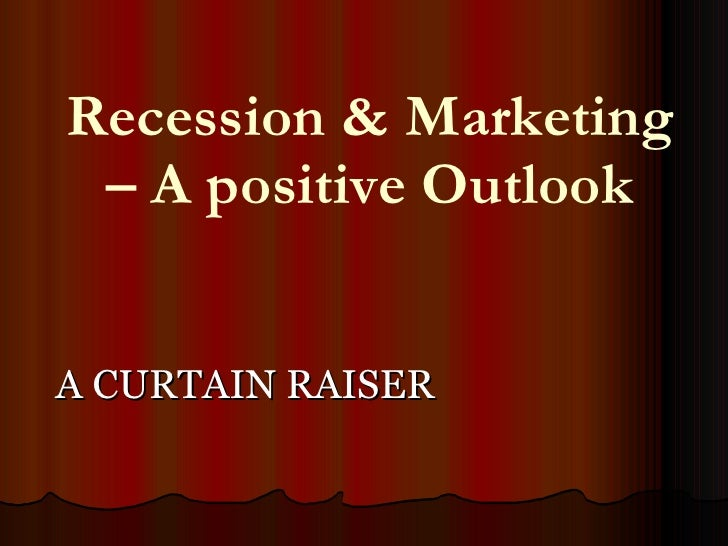 Recession & Marketing – A positive Outlook <ul><li>A CURTAIN RAISER </li></ul>