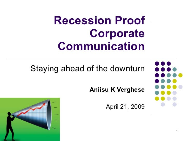 Recession Proof Corporate Communication Staying ahead of the downturn Aniisu K Verghese April 21, 2009