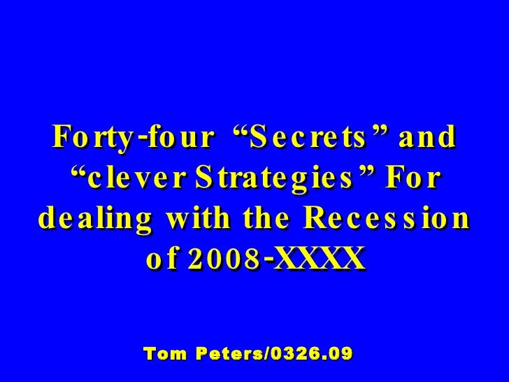 """Forty-four  """"Secrets"""" and """"clever Strategies"""" For dealing with the Recession of 2008-XXXX Tom Peters/0326.09"""