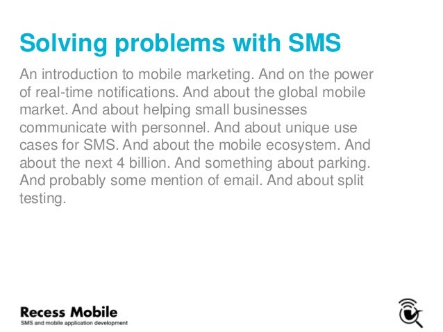 Solving problems with SMS An introduction to mobile marketing. And on the power of real-time notifications. And about the ...