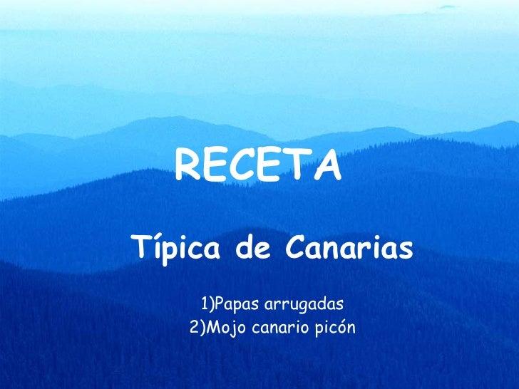 RECETA <ul><ul><li>Típica de Canarias </li></ul></ul><ul><ul><li>1)Papas arrugadas </li></ul></ul><ul><ul><li>2)Mojo canar...