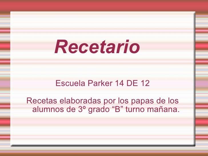 """Recetario Escuela Parker 14 DE 12 Recetas elaboradas por los papas de los alumnos de 3º grado """"B"""" turno mañana."""