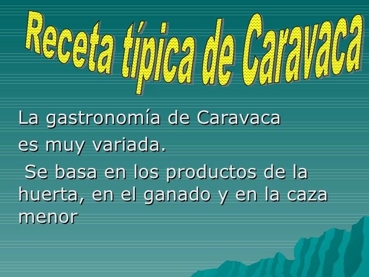 La gastronomía de Caravaca  es muy variada. Se basa en los productos de la huerta, en el ganado y en la caza menor Receta ...