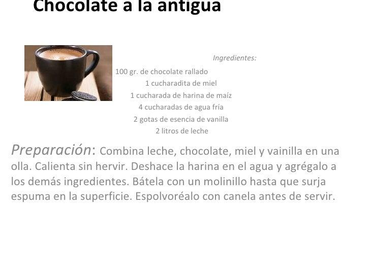 Chocolate a la antigua  Ingredientes:   100 gr. de chocolate rallado  1 cucharadita de miel  1 cucharada de harina de maíz...