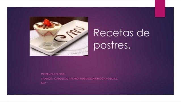 Recetas de postres. PRESENTADO POR: SHAROM CÁRDENAS - MARÍA FERNANDA RINCÓN VARGAS. 802