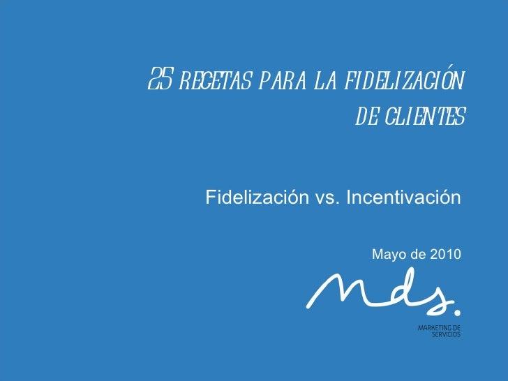 25 recetas para la fidelización de clientes Fidelización vs. Incentivación Mayo de 2010