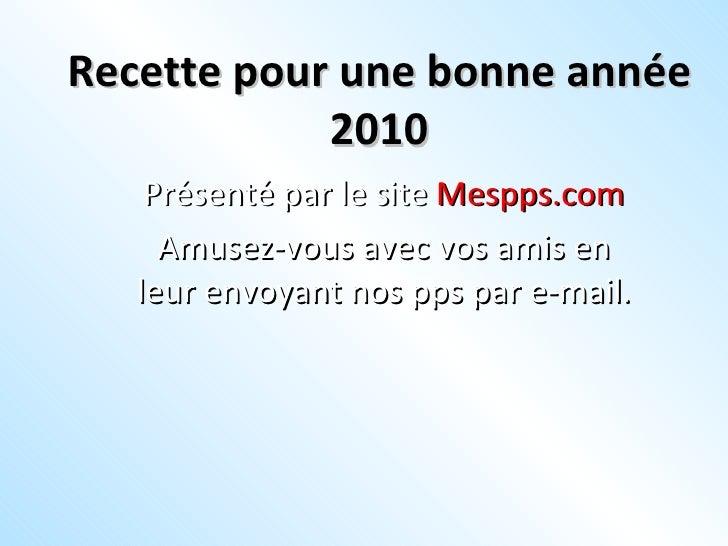 Recette pour une bonne année 2010 Présenté par le site  Mespps.com Amusez-vous avec vos amis en leur envoyant nos pps par ...