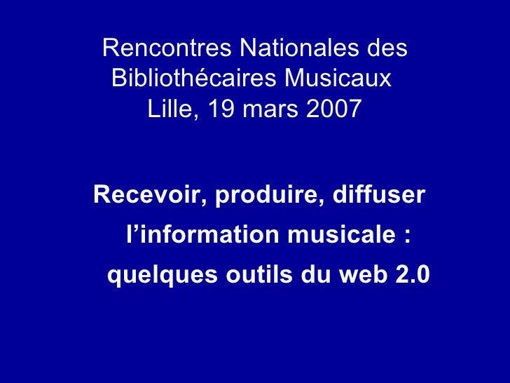 Rencontres Nationales des Bibliothécaires Musicaux  Lille, 19 mars 2007 <ul><li>Recevoir, produire, diffuser l'information...