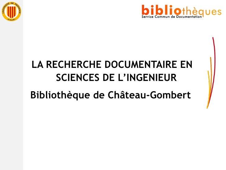 <ul><li>LA RECHERCHE DOCUMENTAIRE EN SCIENCES DE L'INGENIEUR </li></ul><ul><li>Bibliothèque de Château-Gombert  </li></ul>