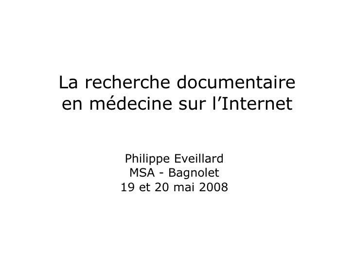 La recherche documentaire en médecine sur l'Internet Philippe Eveillard MSA - Bagnolet 19 et 20 mai 2008