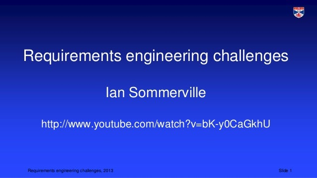 Requirements engineering challenges Ian Sommerville http://www.youtube.com/watch?v=bK-y0CaGkhU  Requirements engineering c...