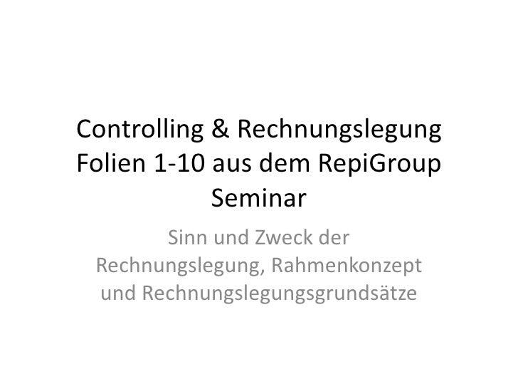 Controlling & Rechnungslegung Folien 1-10 aus dem RepiGroup Seminar<br />Sinn und Zweck der Rechnungslegung, Rahmenkonzept...