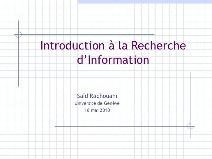 Introduction à la Recherche d'Information Saïd Radhouani Université de Genève 18 mai 2010