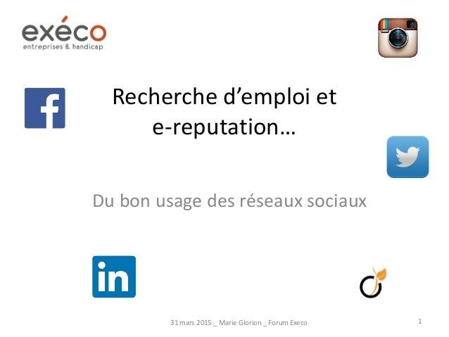 Recherche d'emploi et e-reputation… Du bon usage des réseaux sociaux 31 mars 2015 _ Marie Glorion _ Forum Execo 1
