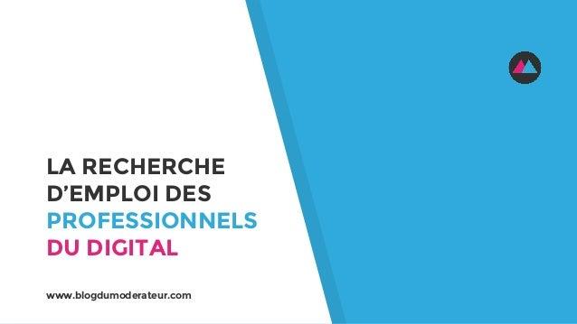 LA RECHERCHE D'EMPLOI DES PROFESSIONNELS DU DIGITAL www.blogdumoderateur.com