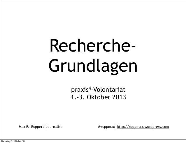 Max F. Ruppert Journalist @ruppmax http://ruppmax.wordpress.com Recherche- Grundlagen praxis4-Volontariat 1.-3. Oktober 20...