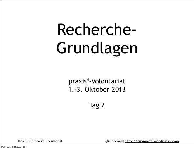 Max F. Ruppert|Journalist @ruppmax|http://ruppmax.wordpress.com Recherche- Grundlagen praxis4-Volontariat 1.-3. Oktober 20...