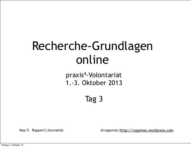 Max F. Ruppert|Journalist @ruppmax|http://ruppmax.wordpress.com Recherche-Grundlagen online praxis4-Volontariat 1.-3. Okto...