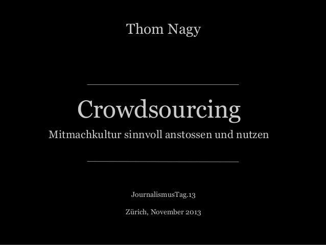 Thom Nagy  Crowdsourcing Mitmachkultur sinnvoll anstossen und nutzen  JournalismusTag.13 Zürich, November 2013 ::