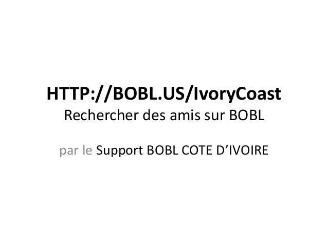 HTTP://BOBL.US/IvoryCoast Rechercher des amis sur BOBL par le Support BOBL COTE D'IVOIRE