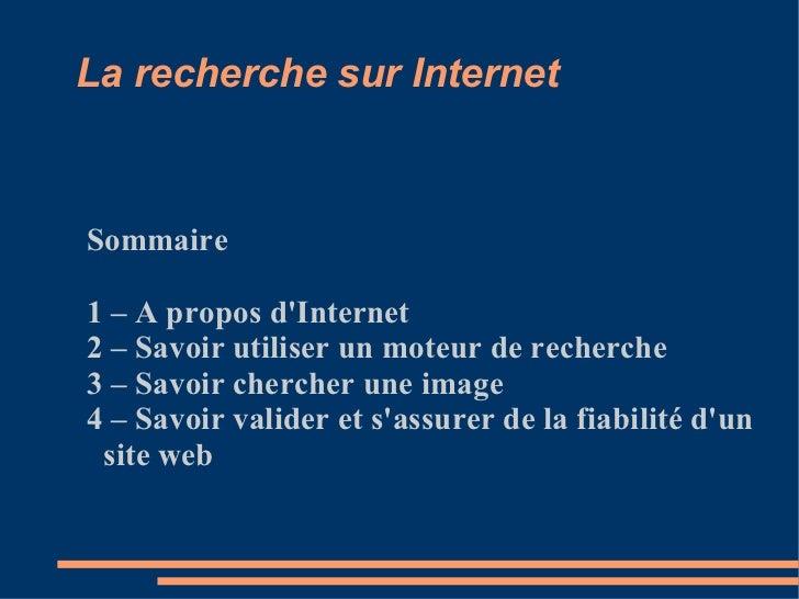 La recherche sur Internet Sommaire 1 – A propos d'Internet 2 – Savoir utiliser un moteur de recherche 3 – Savoir chercher ...