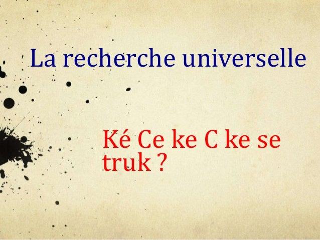 La recherche universelle Ké Ce ke C ke se truk ?