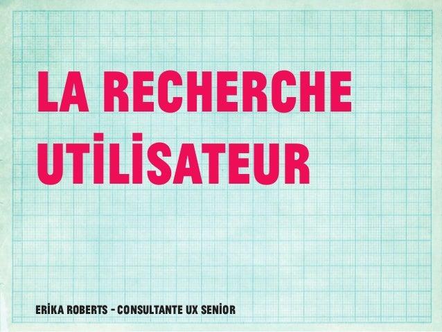 LA RechercheUtilisateurErika Roberts - Consultante UX senior