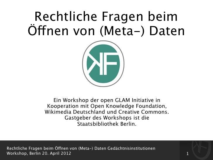 Rechtliche Fragen beim         Öffnen von (Meta-) Daten                     Ein Workshop der open GLAM Initiative in      ...