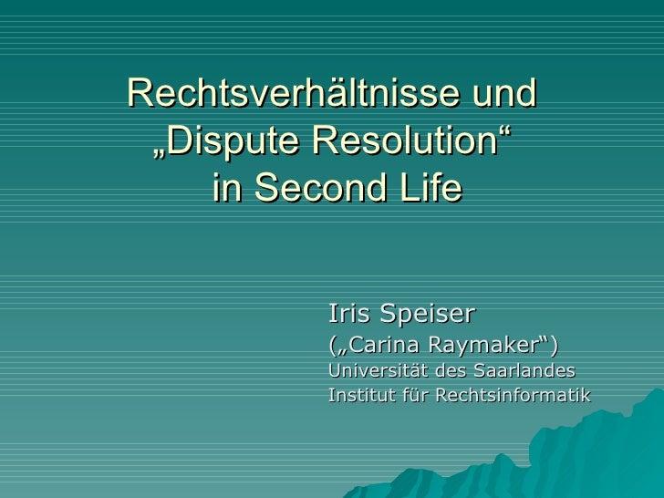 """Rechtsverhältnisse und  """"Dispute Resolution""""     in Second Life             Iris Speiser           (""""Carina Raymaker"""")    ..."""