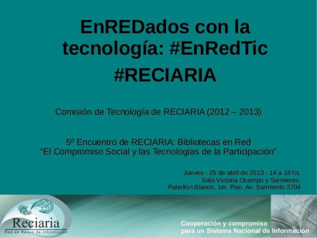 EnREDados con latecnología: #EnRedTic#RECIARIAComisión de Tecnología de RECIARIA (2012 – 2013)5º Encuentro de RECIARIA: Bi...